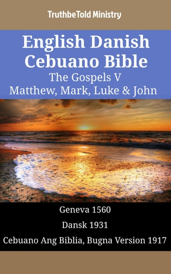 English Danish Cebuano Bible - The Gospels V - Matthew, Mark, Luke & John - Geneva 1560 - Dansk 1931 - Cebuano Ang Biblia, Bugna Version 1917 ebook by TruthBeTold Ministry