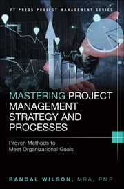 Mastering Project Management Strategy and Processes - Proven Methods to Meet Organizational Goals ebook by Randal Wilson