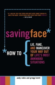 Saving Face - How to Lie, Fake, and Maneuver Your Way Out of Life's Most Awkward Situations ebook by Andy Robin,Gregg Kavet