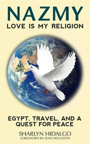 NAZMY - LOVE IS MY RELIGION - EGYPT, TRAVEL, AND A QUEST FOR PEACE ebook by Sharlyn Hidalgo,Jean Houston