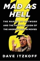 Mad as Hell - The Making of Network and the Fateful Vision of the Angriest Man in Movies ebook by Dave Itzkoff