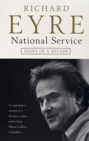 National Service - Diary of a Decade at the National Theatre ebook by Richard Eyre