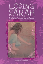 Losing Sarah - A Mother's Journey to Peace ebook by Lorrene Desbien