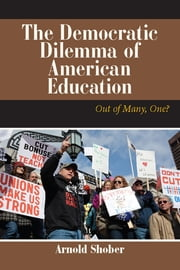 The Democratic Dilemma of American Education - Out of Many, One? ebook by Arnold Shober