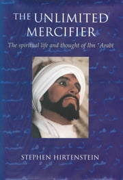 Unlimited Mercifier - The Spiritual Life and Thought of Ibn 'Arabi ebook by Stephen Hirtenstein