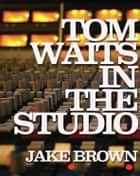 Tom Waits in the Studio ebook by Jake Brown
