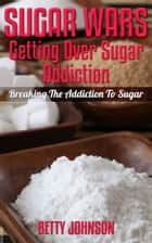 Sugar Wars: Getting Over Sugar Addiction - Breaking The Addiction To Sugar ebook by Betty Johnson