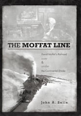 The Moffat Line - David Moffat's Railroad over and under the Continental Divide ebook by John A. Sells
