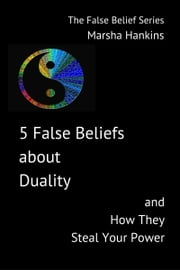 5 False Beliefs about Duality and How They Steal Your Power ebook by Marsha Hankins