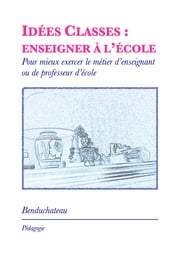 Idées Classes : Enseigner à l'Ecole - Pour mieux exercer le métier d'enseignant ou de professeur d'école ebook by Kobo.Web.Store.Products.Fields.ContributorFieldViewModel