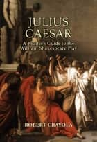 Julius Caesar: A Reader's Guide to the William Shakespeare Play ebook by Robert Crayola