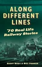 Along Different Lines - 70 Real-Life Railway Stories ebook by Geoff Body, Bill Parker