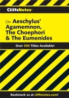 CliffsNotes on Aeschylus' Agamemnon, The Choephori & The Eumenides ebook by Robert J Milch