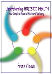 Understanding Holistic Health - Your Complete Guide to Health and Wellbeing ebook by Frank Vilaasa