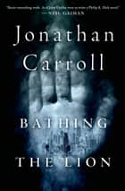 Bathing the Lion - A Novel ebook by Jonathan Carroll