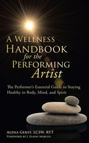 A Wellness Handbook for the Performing Artist - The Performer'S Essential Guide to Staying Healthy in Body, Mind, and Spirit ebook by Alena Gerst LCSW RYT, J. Elaine Marcos