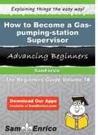 How to Become a Gas-pumping-station Supervisor ebook by Charlena Zarate
