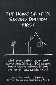 The Home Seller's Second Opinion First - What every seller, buyer, and owner should know, but doesn't know, before talking to any Broker or Real Estate Agent. ebook by Justin Marshall Chipman