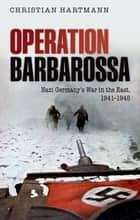 Operation Barbarossa: Nazi Germany's War in the East, 1941-1945 - Nazi Germany's War in the East, 1941-1945 ebook by