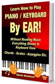 Learn How to Play Piano / Keyboard By EAR! Without Reading Music - Everything Shown in Keyboard View - Chords - Scales - Arpeggios Etc. ebook by Martin Woodward