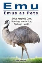 Emu. Emus as Pets. Emus Keeping, Care, Housing, Interaction, Diet and Health ebook by