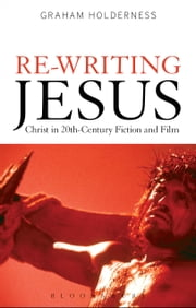 Re-Writing Jesus: Christ in 20th-Century Fiction and Film ebook by Professor Graham Holderness