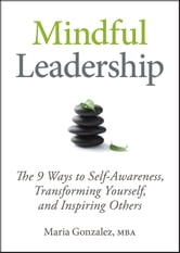 Mindful Leadership - The 9 Ways to Self-Awareness, Transforming Yourself, and Inspiring Others ebook by Maria Gonzalez