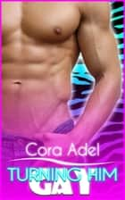 Turning Him Gay ebook by Cora Adel
