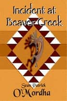Incident at Beaver Creek ebook by Sean Patrick O'Mordha