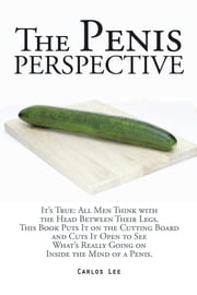 The Penis Perspective - It's True: All Men Think with the Head Between Their Legs. This Book Puts It on the Cutting Board and Cuts It Open to See What's Really Going on Inside the Mind of a Penis. ebook by Carlos Lee