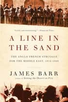A Line in the Sand: The Anglo-French Struggle for the Middle East, 1914-1948 ebook by James Barr