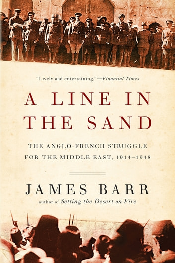 A Line in the Sand: The Anglo-French Struggle for the Middle East, 1914-1948 - The Anglo-French Struggle for the Middle East, 1914–1948 ebook by James Barr