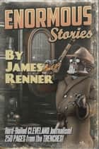 Enormous Stories: Hard-Boiled Cleveland Journalism ebook by James Renner