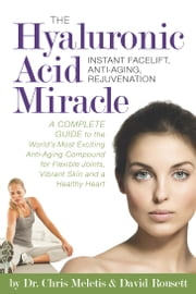 The Hyaluronic Acid Miracle: A Complete Guide to the World's Most Exciting Anti-Aging Compound for Flexible Joints, Vibrant Skin ebook by Dr. Chris Meletis