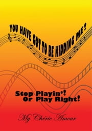 You Have Got To Be Kidding Me! - Stop Playin'! Or Play Right! ebook by My Chérie Amour