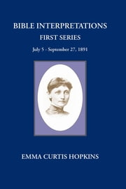 Bible Interpretations First Series - July 5 - September 27, 1891 ebook by Emma Curtis Hopkins