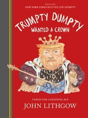 Trumpty Dumpty Wanted a Crown - Verses for a Despotic Age ebook by John Lithgow