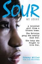 Sour: My Story: A troubled girl from a broken home. The Brixton gang she nearly died for. The baby she fought to live for. ebook by Tracey Miller, Lucy Bannerman
