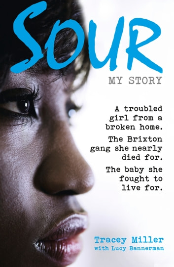 Sour: My Story: A troubled girl from a broken home. The Brixton gang she nearly died for. The baby she fought to live for. ebook by Tracey Miller,Lucy Bannerman