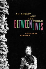 Between Lives: An Artist and Her World ebook by Dorothea Tanning