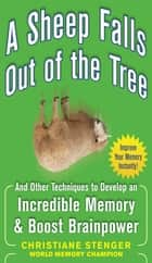A Sheep Falls Out of the Tree: And Other Techniques to Develop an Incredible Memory and Boost Brainpower ebook by Christiane Stenger