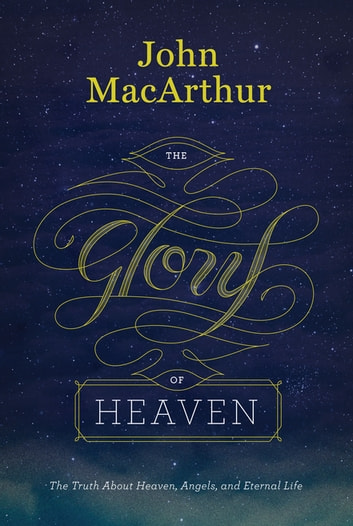 The Glory of Heaven (second edition) - The Truth about Heaven, Angels, and Eternal Life ebook by John MacArthur