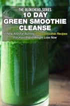 10 Day Green Smoothie Cleanse: 50 New and Fat Burning Paleo Smoothie Recipes for your Rapid Weight Loss Now ebook by The Blokehead