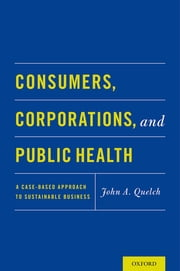 Consumers, Corporations, and Public Health - A Case-Based Approach to Sustainable Business ebook by John A. Quelch