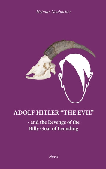 "Adolf Hitler ""The Evil"" - and the Revenge of the Billy Goat of Leonding ebook by Helmar Neubacher"