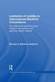 Limitation of Liability in International Maritime Conventions - The Relationship between Global Limitation Conventions and Particular Liability Regimes ebook by Norman A. Martínez Gutiérrez