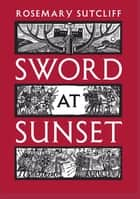 Sword at Sunset ebook by Rosemary Sutcliff