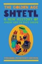 The Golden Age Shtetl - A New History of Jewish Life in East Europe ebook by Yohanan Petrovsky-Shtern