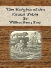 The Knights of the Round Table ebook by William Henry Frost