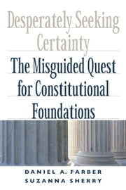 Desperately Seeking Certainty - The Misguided Quest for Constitutional Foundations ebook by Daniel A. Farber, Suzanna Sherry
